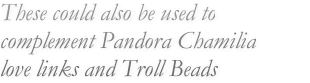 These could also be used to complement Pandora Chamilia love links and Troll Beads